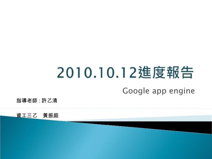 Google app engine 資工三乙  黃振庭 指導老師 : 許乙清