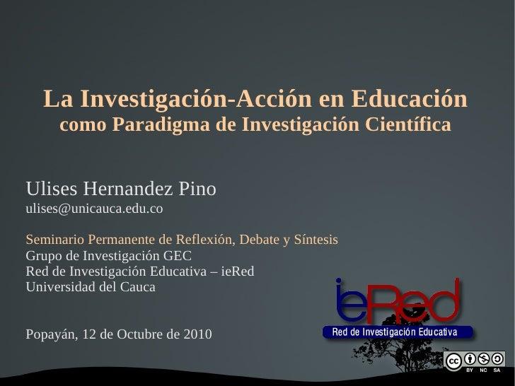 La Investigación-Acción en Educación como Paradigma de Investigación Científica Ulises Hernandez Pino [email_address] Semi...