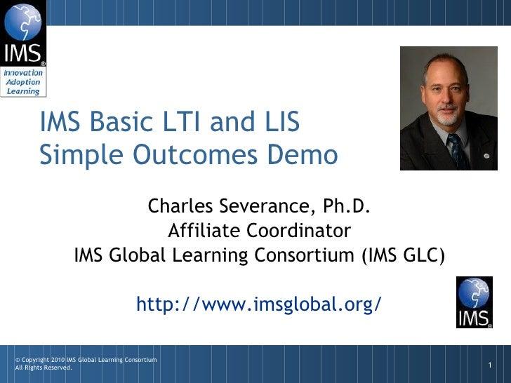 Charles Severance, Ph.D. Affiliate Coordinator IMS Global Learning Consortium (IMS GLC) http://www.imsglobal.org/ IMS Basi...