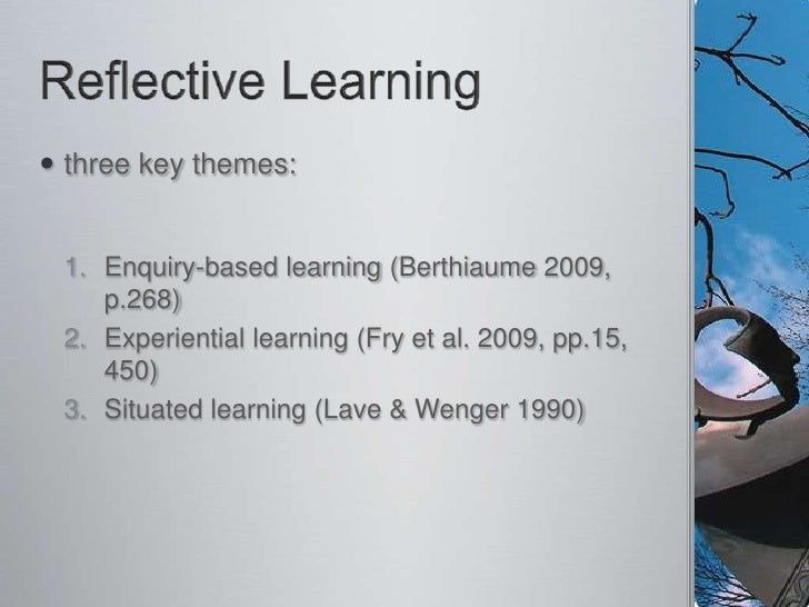 Reflective Learning<br />three key themes:<br />Enquiry-based learning (Berthiaume 2009, p.268)<br />Experiential learning...