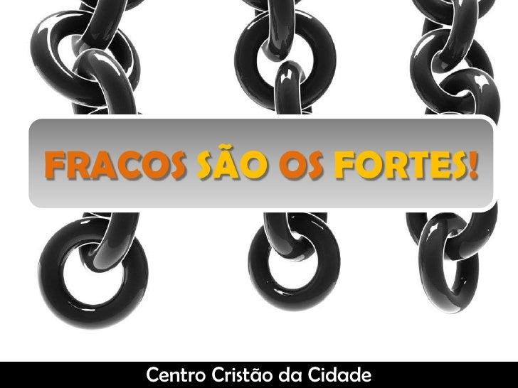 FRACOS SÃO OS FORTES!<br />Centro Cristão da Cidade<br />