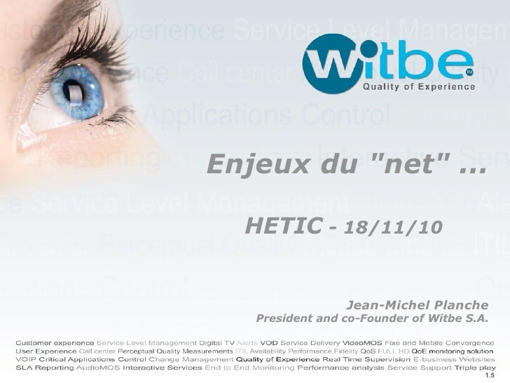 "Enjeux du ""net"" ...    HETIC - 18/11/10                    Jean-Michel Planche    President and co-Founder of Witbe S.A.  ..."