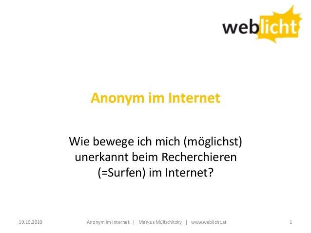 Anonym im Internet Wie bewege ich mich (möglichst) unerkannt beim Recherchieren (=Surfen) im Internet? 19.10.2010 1Anonym ...