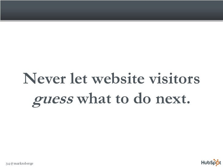 Never let website visitors           guess what to do next.   34 @markroberge