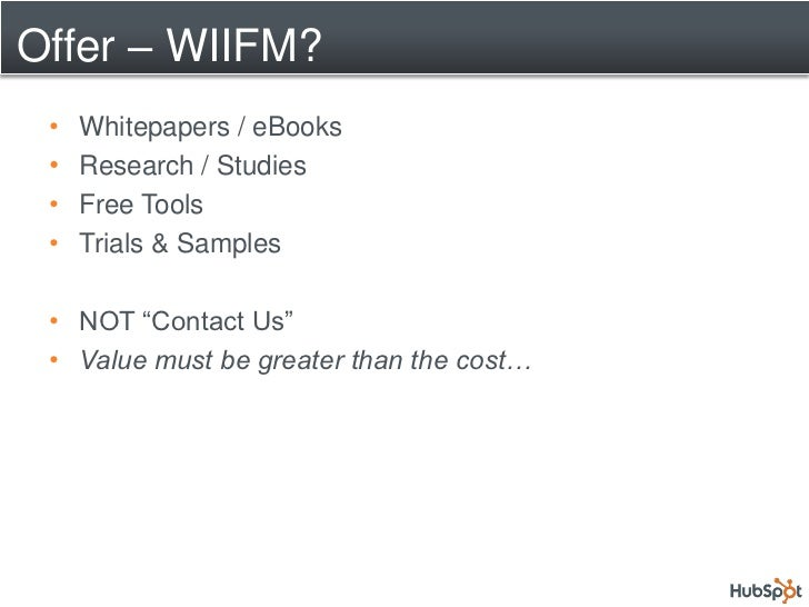 "Offer – WIIFM?  •   Whitepapers / eBooks  •   Research / Studies  •   Free Tools  •   Trials & Samples   • NOT ""Contact Us..."