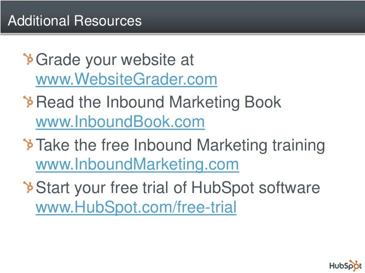 Additional Resources      Grade your website at     www.WebsiteGrader.com     Read the Inbound Marketing Book     www.Inbo...