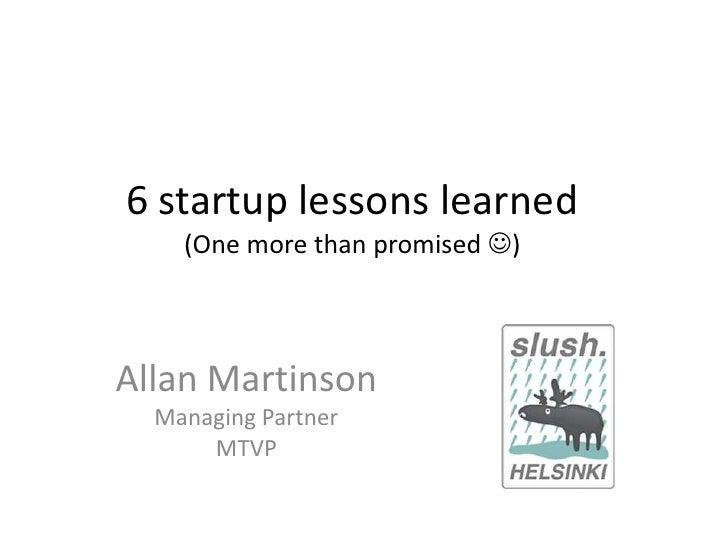 6 startup lessons learned(One more than promised )<br />Allan Martinson<br />Managing Partner<br />MTVP<br />