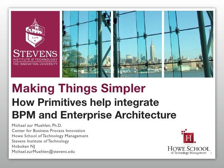 Making Things Simpler How Primitives help integrate BPM and Enterprise Architecture Michael zur Muehlen, Ph.D. Center for ...