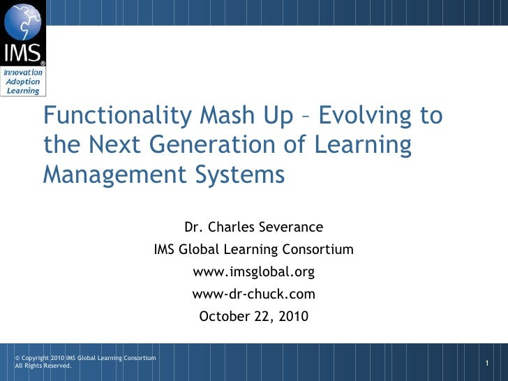 Functionality Mash Up – Evolving to the Next Generation of Learning Management Systems Dr. Charles Severance IMS Global Le...