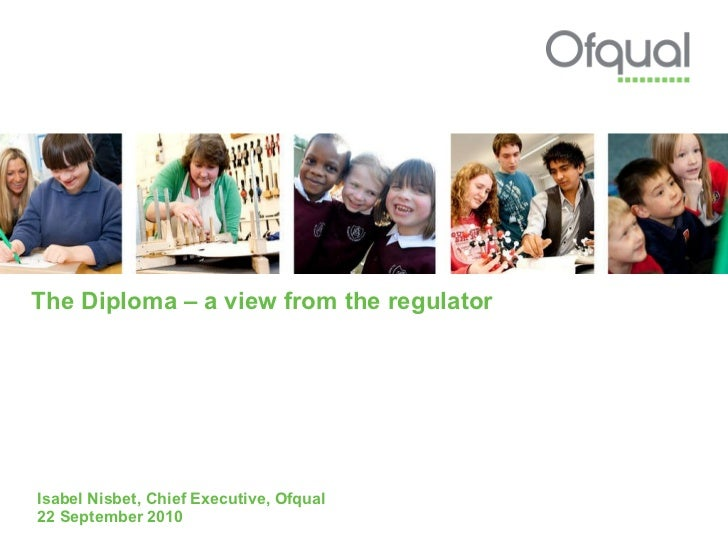 The Diploma – a view from the regulator Isabel Nisbet, Chief Executive, Ofqual 22 September 2010