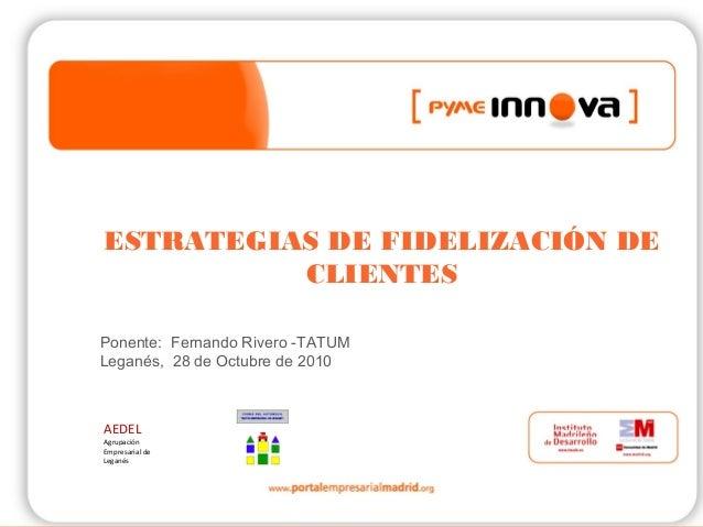 1 ESTRATEGIAS DE FIDELIZACIÓN DE CLIENTES Ponente: Fernando Rivero -TATUM Leganés, 28 de Octubre de 2010 AEDEL Agrupación ...