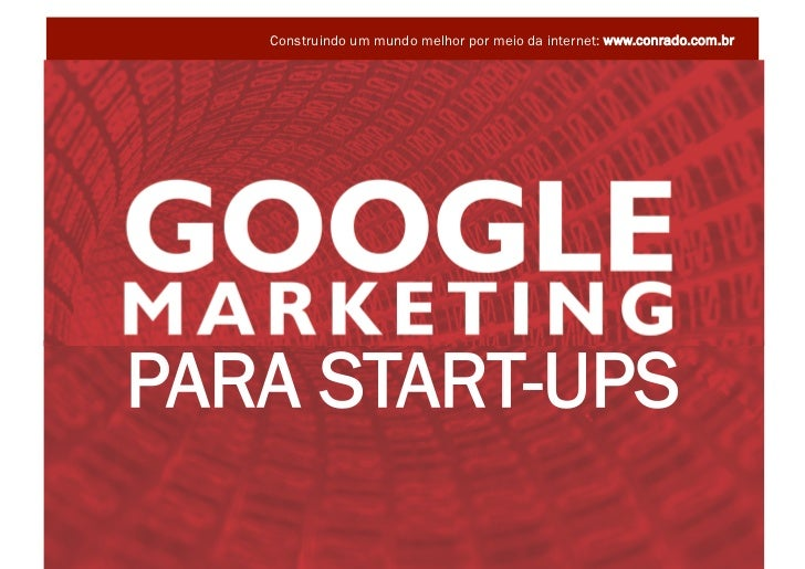 Construindo um mundo melhor por meio da internet: www.conrado.com.br           PARA START-UPS GOOGLE MARKETING PARA START-...