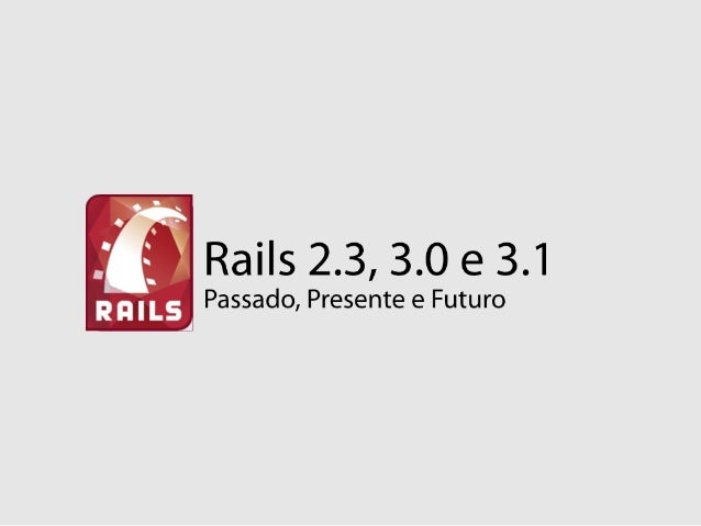 Rails 2.3, 3.0 and 3.1 - RubyConfBR - 26oct2010