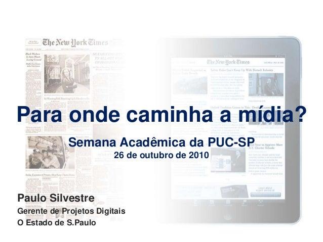 Para onde caminha a mídia? Semana Acadêmica da PUC-SP 26 de outubro de 2010 Paulo Silvestre Gerente de Projetos Digitais O...