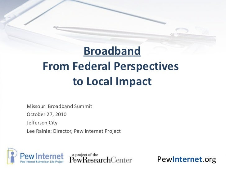 Broadband From Federal Perspectives  to Local Impact Missouri Broadband Summit  October 27, 2010 Jefferson City Lee Rainie...