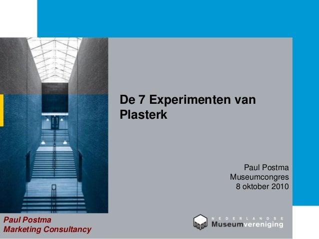 De 7 Experimenten van Plasterk Paul Postma Marketing Consultancy Paul Postma Museumcongres 8 oktober 2010