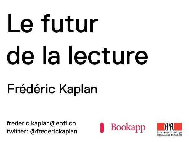 Le futur de la lecture Frédéric Kaplan frederic.kaplan@ep!.ch twitter: @frederickaplan