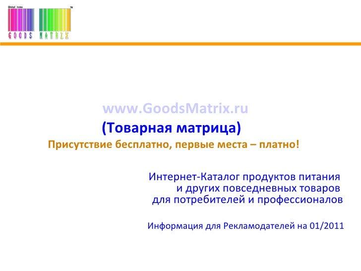 www.GoodsMatrix.ru   Товарная матрица  .   Присутствие бесплатно, первые места – платно!  Интернет-Каталог продуктов питан...