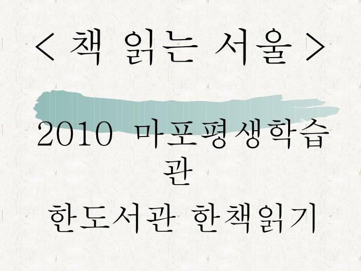 < 책 읽는 서울 > 2010  마포평생학습관  한도서관 한책읽기