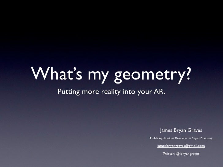 What's my geometry?    Putting more reality into your AR.                                           James Bryan Graves    ...