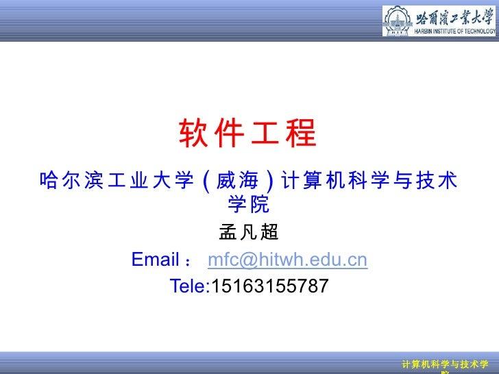 软件工程 哈尔滨工业大学 ( 威海 ) 计算机科学与技术学院 孟凡超 Email : [email_address] Tele: 15163155787