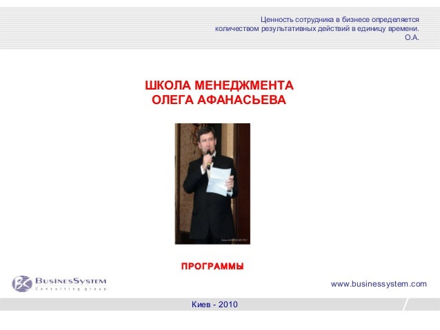 1 ШКОЛА МЕНЕДЖМЕНТА ОЛЕГА АФАНАСЬЕВА Киев - 2010 Ценность сотрудника в бизнесе определяется количеством результативных дей...