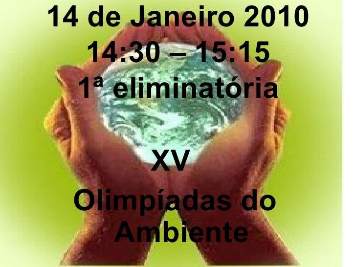 14 de Janeiro 2010 14:30 – 15:15 1ª eliminatória <ul><li>XV  </li></ul><ul><li>Olimpíadas do Ambiente </li></ul>