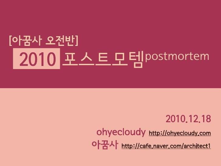 [아꿈사 오전반] 2010   포스트모템 postmortem                                  2010.12.18             ohyecloudy http://ohyecloudy.com...