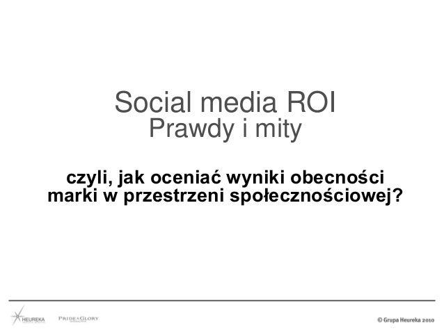 Social media ROI Prawdy i mity czyli, jak oceniać wyniki obecności marki w przestrzeni społecznościowej? Warsaw, Poland – ...