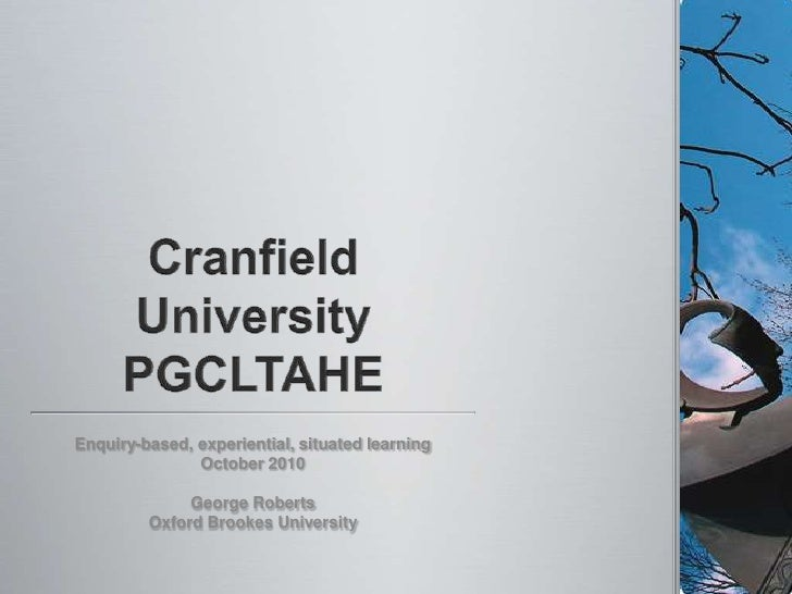 Cranfield UniversityPGCLTAHE<br />Enquiry-based, experiential, situated learning<br />October 2010<br />George Roberts<br ...