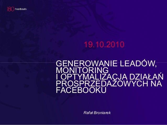19.10.2010 GENEROWANIE LEADÓW, MONITORING I OPTYMALIZACJA DZIAŁAŃ PROSPRZEDAŻOWYCH NA FACEBOOKU Rafał Broniarek