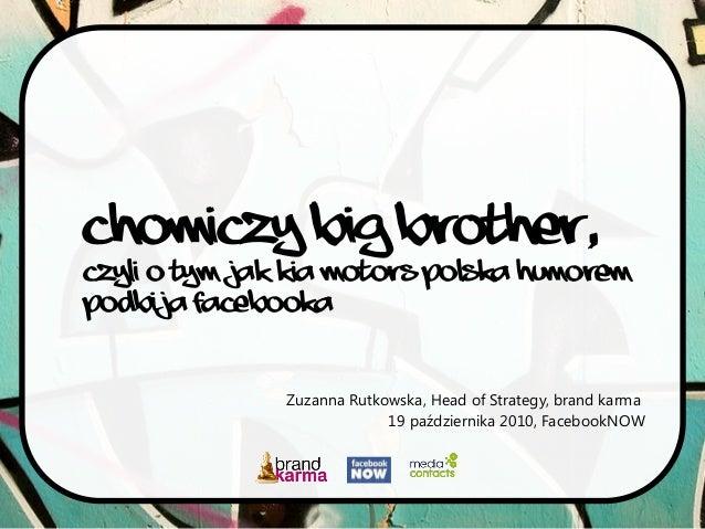 Chomiczy Big Brother, czyli o tym jak Kia Motors Polska humorem podbija Facebooka Zuzanna Rutkowska, Head of Strategy, bra...
