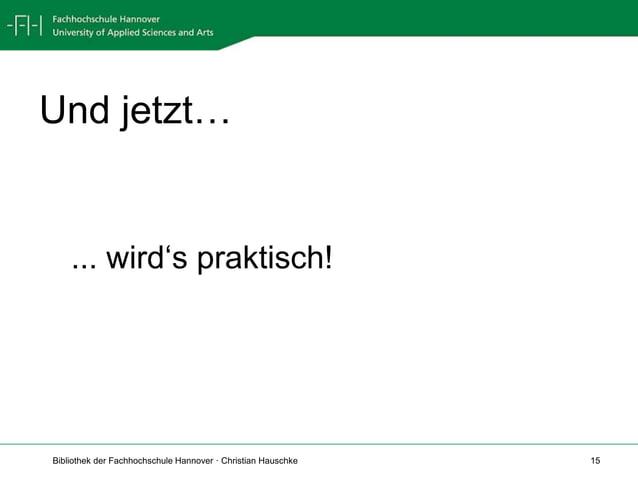 Bibliothek der Fachhochschule Hannover · Christian Hauschke 15 Und jetzt… ... wird's praktisch!