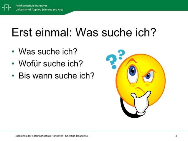 Bibliothek der Fachhochschule Hannover · Christian Hauschke 4 Erst einmal: Was suche ich? • Was suche ich? • Wofür suche i...