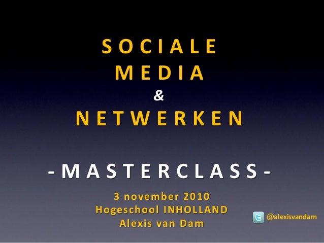 S O C I A L E M E D I A & N E T W E R K E N - M A S T E R C L A S S - 3 november 2010 Hogeschool INHOLLAND Alexis van Dam ...