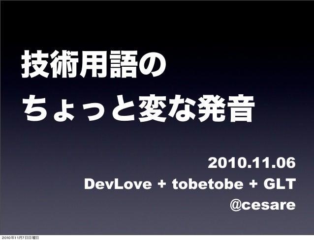 技術用語の ちょっと変な発音 2010.11.06 DevLove + tobetobe + GLT @cesare 2010年11月7日日曜日
