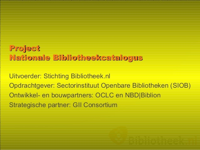 ProjectProject Nationale BibliotheekcatalogusNationale Bibliotheekcatalogus Uitvoerder: Stichting Bibliotheek.nl Opdrachtg...