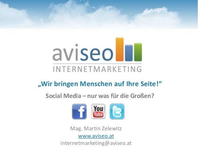 """""""Wir bringen Menschen auf Ihre Seite!"""" Social Media – nur was für die Großen? Mag. Martin Zelewitz www.aviseo.at internetm..."""