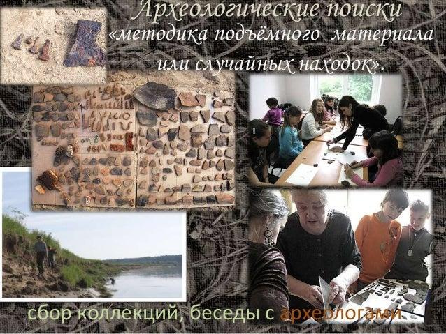 Археологические поиски «методика подъёмного материала или случайных находок». сбор коллекций, беседы с археологами