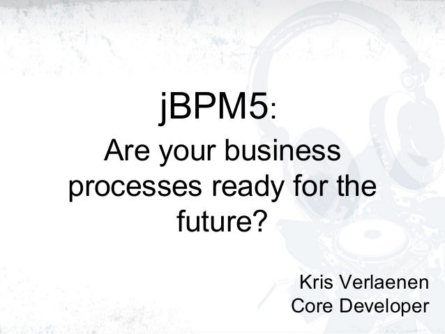 jBPM5: Are your business processes ready for the future? Kris Verlaenen Core Developer