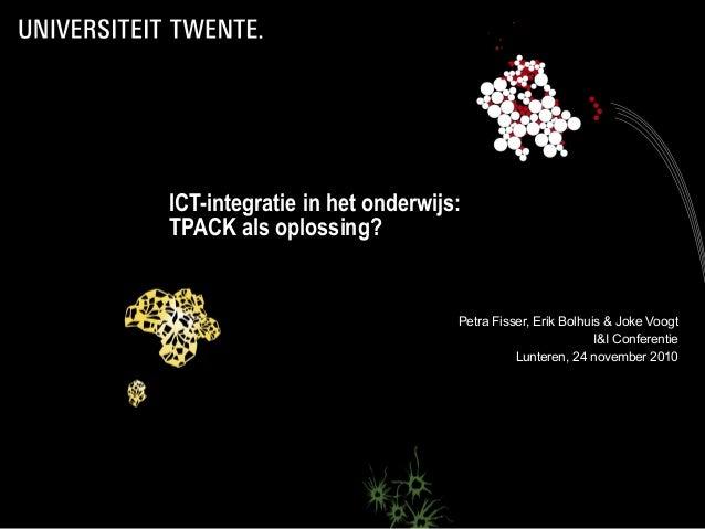 ICT-integratie in het onderwijs: TPACK als oplossing? Petra Fisser, Erik Bolhuis & Joke Voogt I&I Conferentie Lunteren, 24...