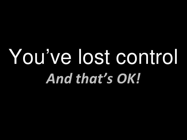 You've lost control And that's OK!