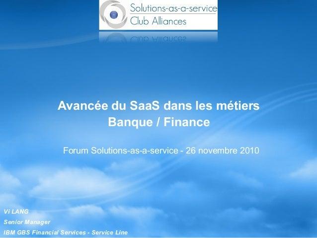 Avancée du SaaS dans les métiers Banque / Finance Forum Solutions-as-a-service - 26 novembre 2010 Vi LANG Senior Manager I...