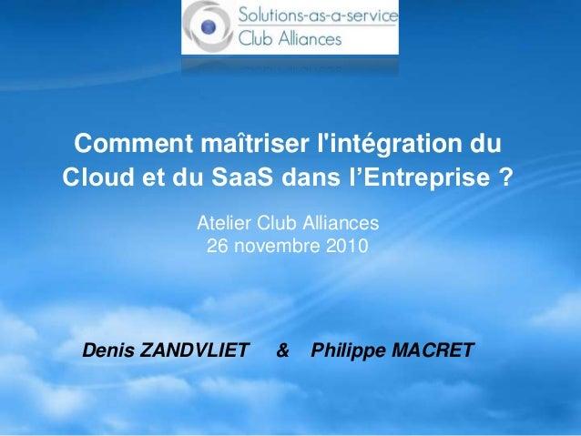 Comment maîtriser l'intégration du Cloud et du SaaS dans l'Entreprise ? Atelier Club Alliances 26 novembre 2010 Denis ZAND...