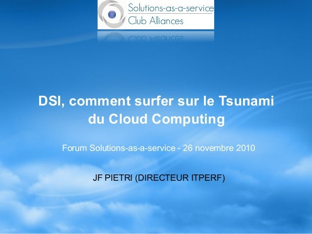 DSI, comment surfer sur le Tsunami du Cloud Computing Forum Solutions-as-a-service - 26 novembre 2010 JF PIETRI (DIRECTEUR...