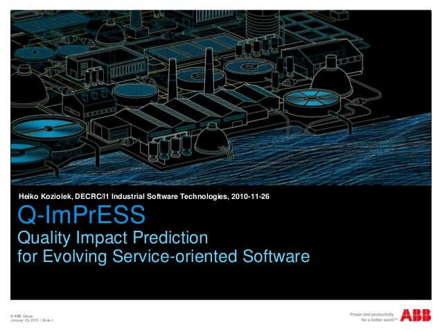 © ABB Group January 29, 2015 | Slide 1 Q-ImPrESS Quality Impact Prediction for Evolving Service-oriented Software Heiko Ko...