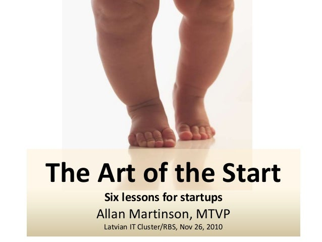 The Art of the Start Six lessons for startups Allan Martinson, MTVP Latvian IT Cluster/RBS, Nov 26, 2010