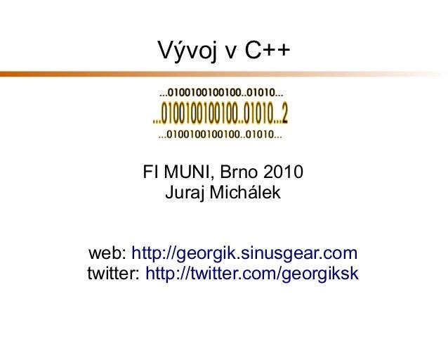 FI MUNI, Brno 2010 Juraj Michálek web: http://georgik.sinusgear.com twitter: http://twitter.com/georgiksk Vývoj v C++