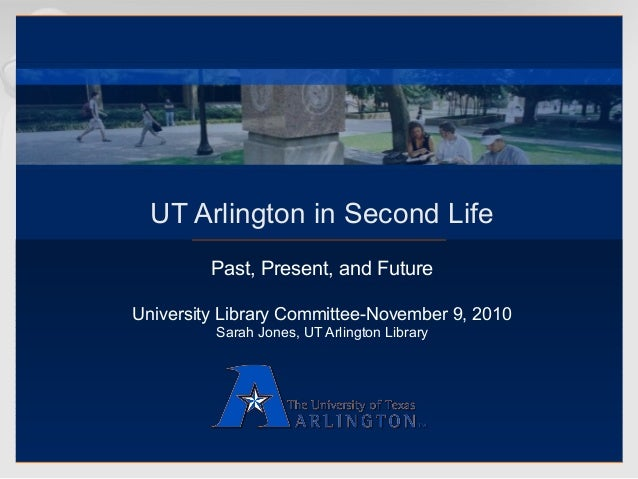 UT Arlington in Second Life Past, Present, and Future University Library Committee-November 9, 2010 Sarah Jones, UT Arling...