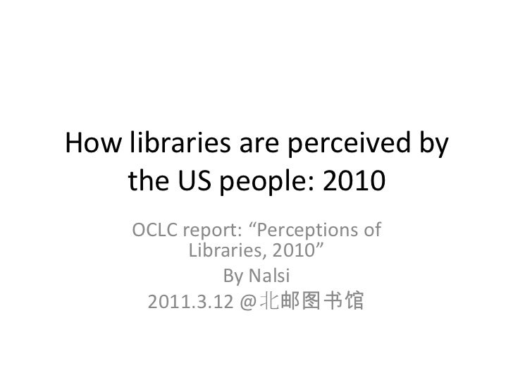 """How libraries are perceived by the US people: 2010<br />OCLC report: """"Perceptions of Libraries, 2010""""<br />By Nalsi<br />2..."""